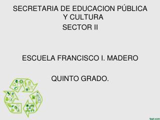 SECRETARIA DE EDUCACION PÚBLICA Y CULTURA SECTOR II ESCUELA FRANCISCO I. MADERO QUINTO GRADO.