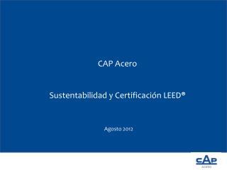 CAP  Acero Sustentabilidad y Certificación  LEED ®   Agosto 2012