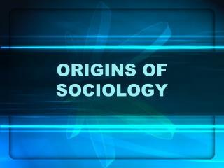 ORIGINS OF SOCIOLOGY