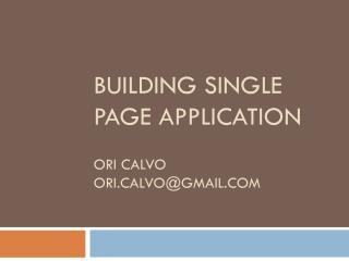Building Single Page Application Ori Calvo ori.calvo@gmail.com