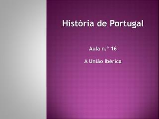 História de Portugal Aula n.º  16 A União Ibérica