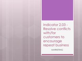 Indicator 2.03 -  Resolve conflicts with/for customers to encourage repeat business