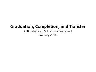 Graduation, Completion, and Transfer ATD Data Team Subcommittee report January 2011