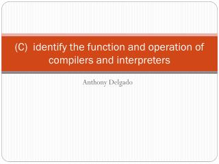 (C)  identify the function and operation of compilers and interpreters