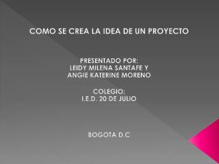 COMO SE CREA LA IDEA DE UN PROYECTO PRESENTADO POR: LEIDY MILENA SANTAFE Y  ANGIE KATERINE MORENO