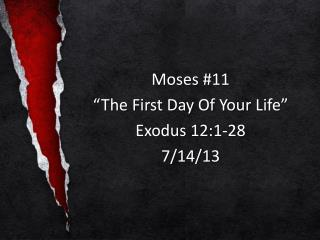"Moses  #11 ""The  First Day Of Your  Life"" Exodus  12:1-28 7/14/13"