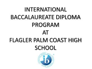 INTERNATIONAL BACCALAUREATE DIPLOMA PROGRAM  AT FLAGLER PALM COAST HIGH SCHOOL