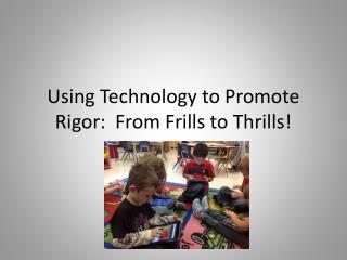 Using Technology to Promote Rigor:  From Frills to Thrills!
