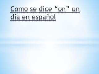 Como se dice �on� un  d�a  en  espa�ol