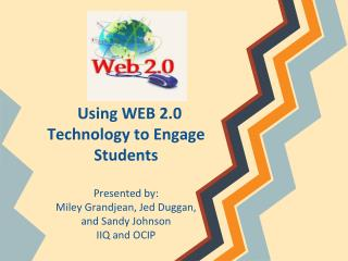 Using WEB 2.0 Technology to Engage Students Presented by: Miley Grandjean, Jed Duggan,