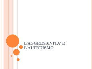 L�AGGRESSIVITA� E L�ALTRUISMO