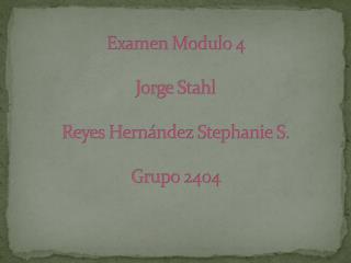 Examen Modulo 4 Jorge Stahl Reyes Hern�ndez Stephanie S. Grupo 2404