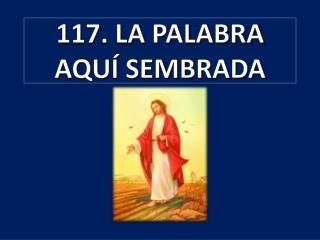 117. LA PALABRA AQUÍ SEMBRADA