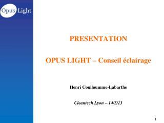 PRESENTATION  OPUS  LIGHT – Conseil éclairage Henri Coulloumme-Labarthe Cleantech  Lyon – 14/5/13