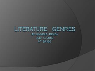 Literature   Genres  By. Dominic   Tienda July  2, 2013 5 th  grade