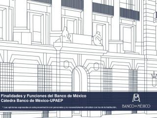Finalidades y  Funciones del Banco de México Cátedra Banco de México-UPAEP