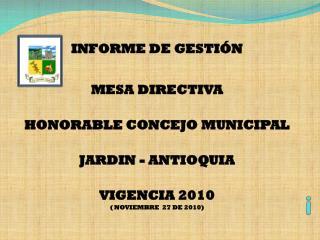 INFORME DE GESTIÓN  MESA DIRECTIVA  HONORABLE CONCEJO MUNICIPAL JARDIN - ANTIOQUIA VIGENCIA 2010