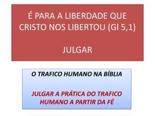 É PARA A LIBERDADE QUE CRISTO NOS LIBERTOU ( Gl  5,1) JULGAR