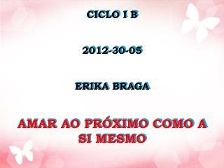 CICLO I B 2012-30-05 ERIKA BRAGA  AMAR AO PRÓXIMO COMO A SI MESMO