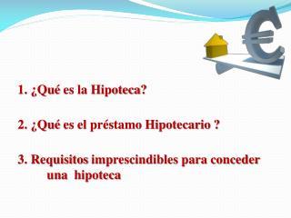 1. ¿Qué  es la Hipoteca ? 2. ¿Qué  es el préstamo Hipotecario  ?