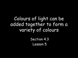 Colours of light can be added together to form a variety of colours