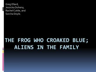 The Frog Who Croaked Blue; 	Aliens in the Family