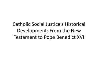 Catholic Social Justice's Historical Development: From the New Testament to Pope Benedict XVI