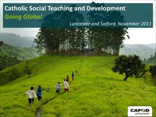 Catholic Social Teaching and Development Going Global Lancaster and Salford , November 2011