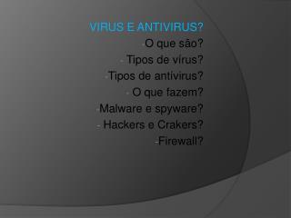 VIRUS E ANTIVIRUS? O que são?  Tipos de vírus? Tipos de  antívirus ?  O que fazem?