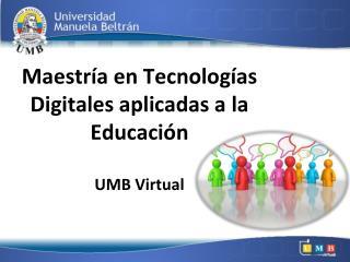Maestría en Tecnologías  D igitales aplicadas a la Educación UMB Virtual