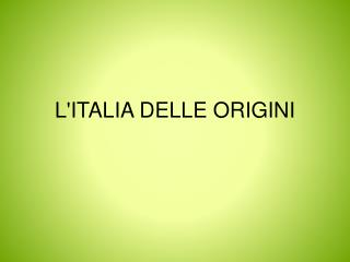 L'ITALIA DELLE ORIGINI