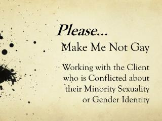 Please … Make Me Not Gay Working with the Client who is Conflicted about their Minority Sexuality