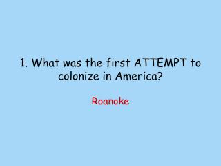 1. What  was the first ATTEMPT to colonize in America?