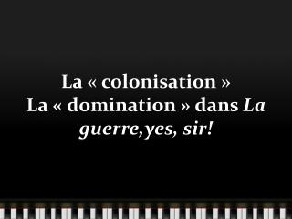 La «  colonisation  » La « domination » dans  La  guerre,yes , sir!