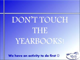 DON'T TOUCH THE YEARBOOKS!