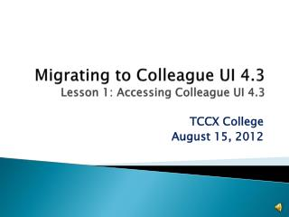 Migrating to Colleague UI 4.3 Lesson 1: Accessing Colleague UI 4.3