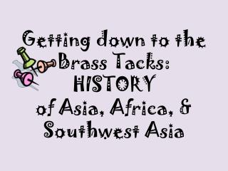 Getting down to the  Brass  Tacks: HISTORY  of Asia, Africa, & Southwest Asia