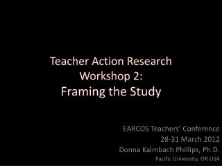 Teacher Action Research Workshop 2: Framing the Study