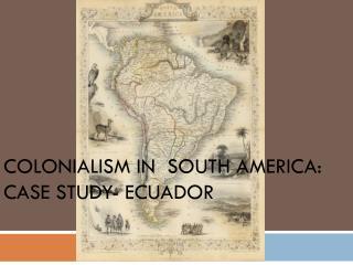 Colonialism in  South America:  Case Study- Ecuador