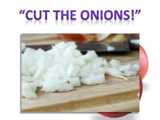 """""""Cut the Onions!"""""""