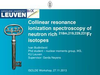 Collinear resonance ionization spectroscopy of neutron rich  218m,219,229,231 Fr isotopes