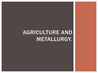 Agriculture and metallurgy .
