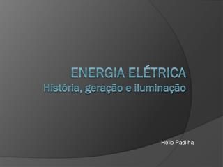 ENERGIA  ELÉTRICA História, geração e iluminação