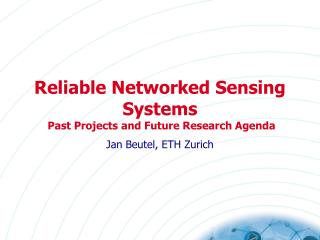 Reliable  Networked Sensing Systems  Past Projects and Future Research Agenda