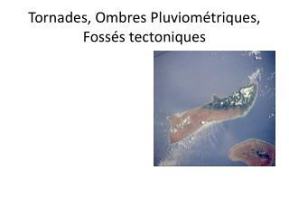 Tornades, Ombres Pluviométriques, Foss é s tectoniques