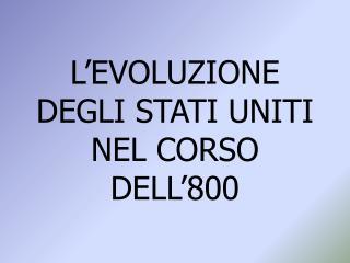 L'EVOLUZIONE DEGLI STATI UNITI NEL CORSO DELL'800