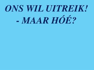 ONS WIL UITREIK! - MAAR H��?