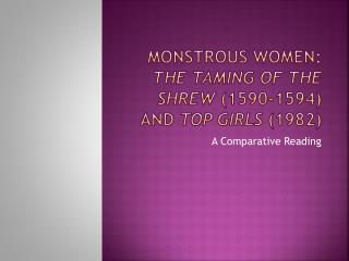 Monstrous women:  The Taming of the Shrew  (1590-1594) and  Top Girls  (1982)