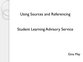 Using Sources and Referencing Student Learning Advisory Service Gina May