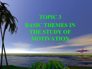 TOPIC 3 BASIC THEMES IN THE STUDY OF MOTIVATION